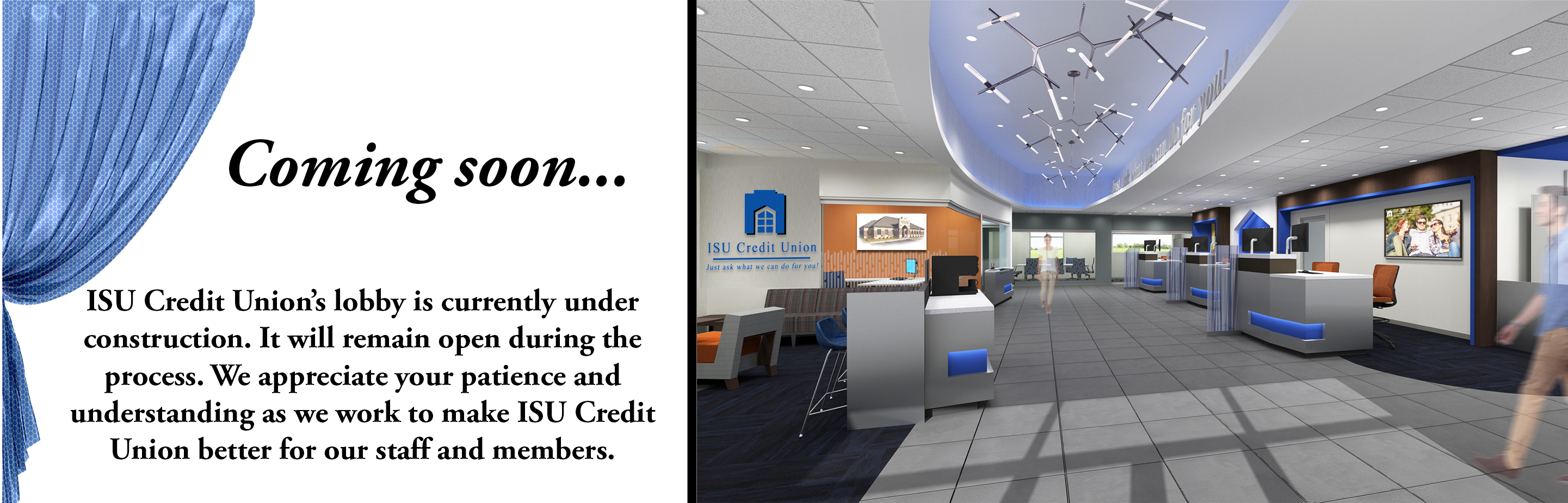 Coming soon.  ISU Credit Union's lobby is currently under construction. It will remain open during the process. We appreciate your patience and understanding.